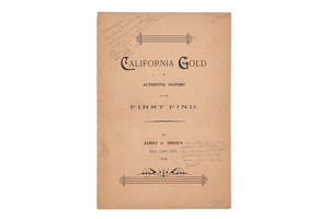 Brown, James Stephens. California Gold. An Authentic History of The First Find with the Names of Those Interested in the Discovery